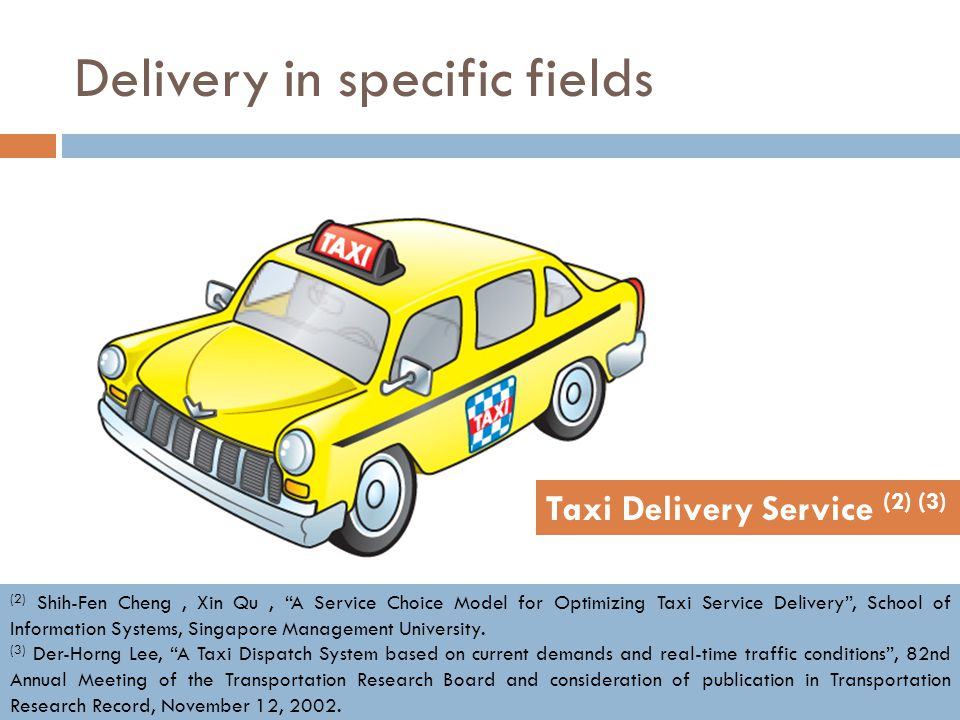"Delivery in specific fields Taxi Delivery Service (2) (3) (2) Shih-Fen Cheng, Xin Qu, ""A Service Choice Model for Optimizing Taxi Service Delivery"", S"