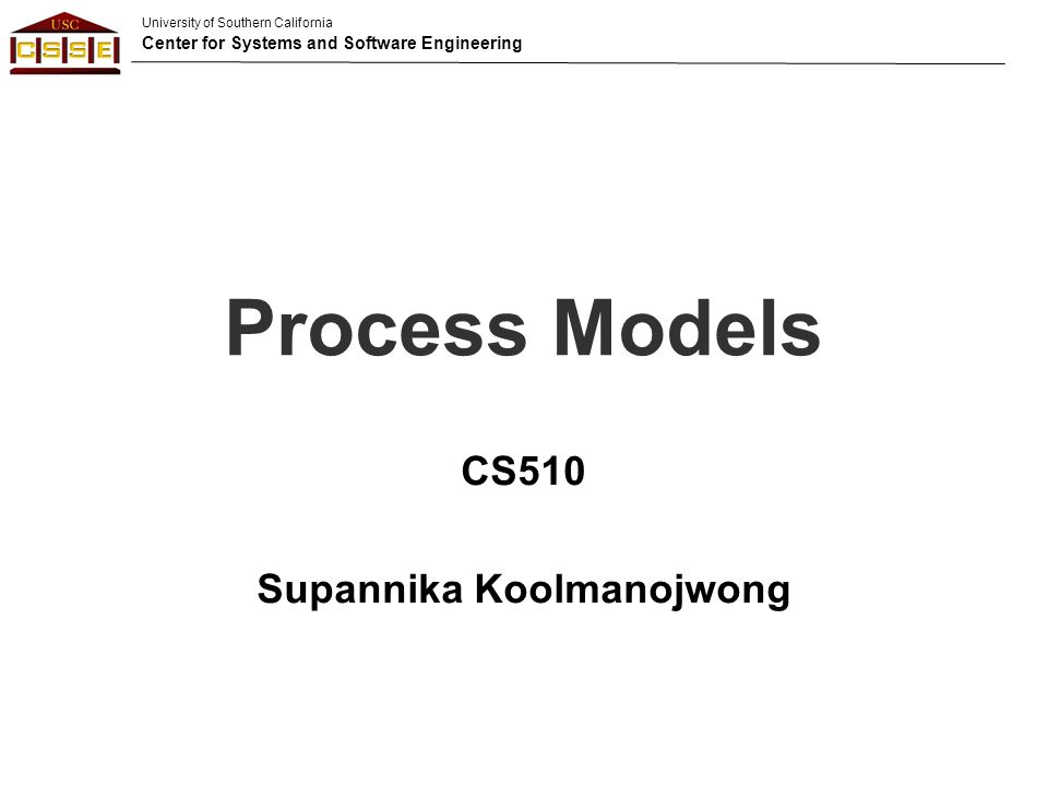 University of Southern California Center for Systems and Software Engineering Process Models CS510 Supannika Koolmanojwong