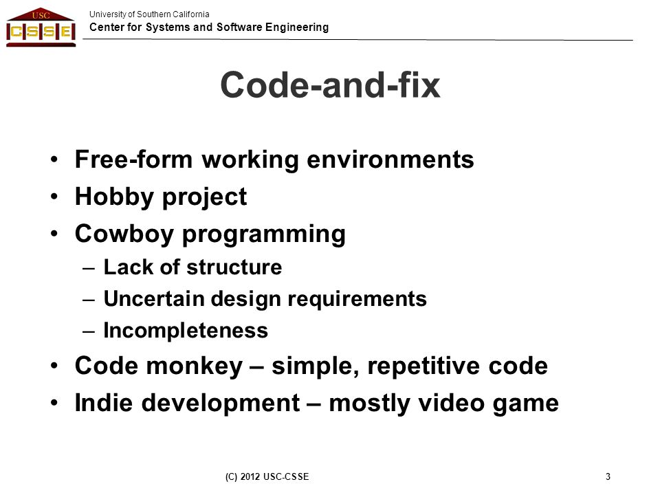 University of Southern California Center for Systems and Software Engineering Code-and-fix Free-form working environments Hobby project Cowboy program