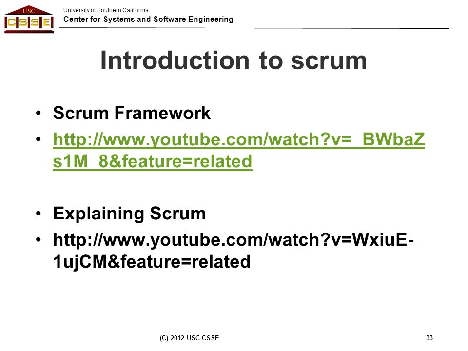 University of Southern California Center for Systems and Software Engineering Introduction to scrum Scrum Framework http://www.youtube.com/watch?v=_BW