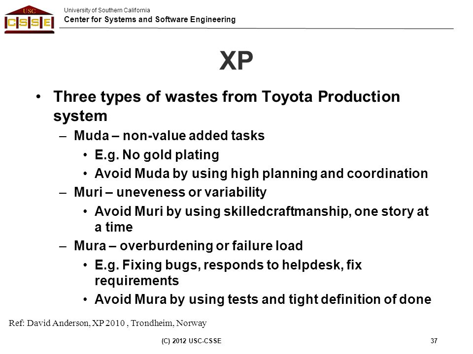 University of Southern California Center for Systems and Software Engineering XP Three types of wastes from Toyota Production system –Muda – non-value