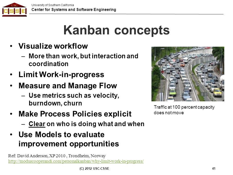 University of Southern California Center for Systems and Software Engineering Kanban concepts Visualize workflow –More than work, but interaction and