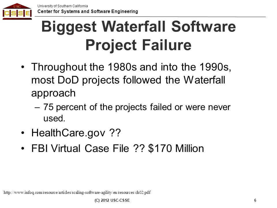 University of Southern California Center for Systems and Software Engineering Biggest Waterfall Software Project Failure Throughout the 1980s and into