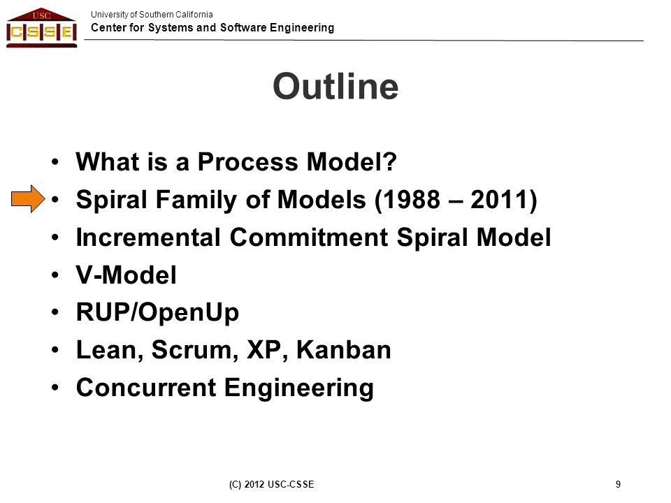 University of Southern California Center for Systems and Software Engineering Outline What is a Process Model? Spiral Family of Models (1988 – 2011) I