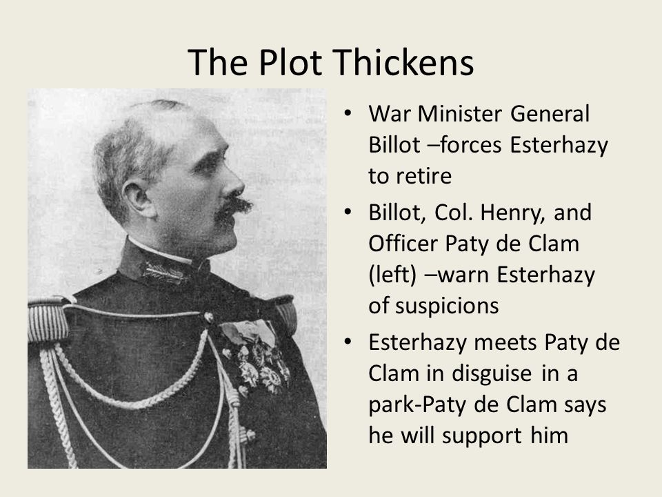 The Plot Thickens War Minister General Billot –forces Esterhazy to retire Billot, Col.