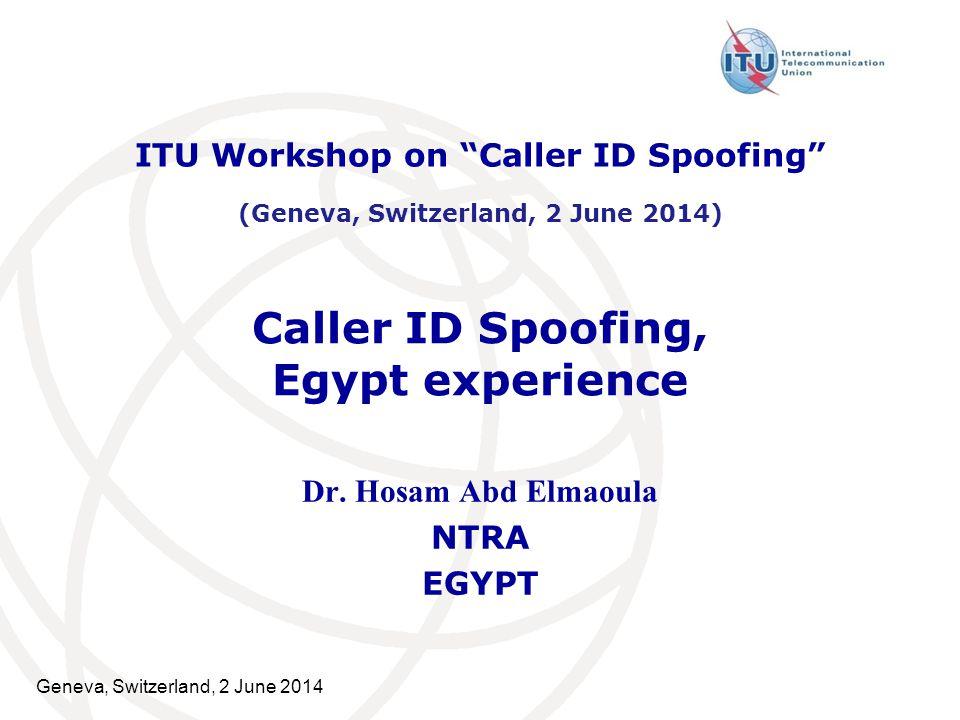 """Geneva, Switzerland, 2 June 2014 Caller ID Spoofing, Egypt experience Dr. Hosam Abd Elmaoula NTRA EGYPT ITU Workshop on """"Caller ID Spoofing"""" (Geneva,"""