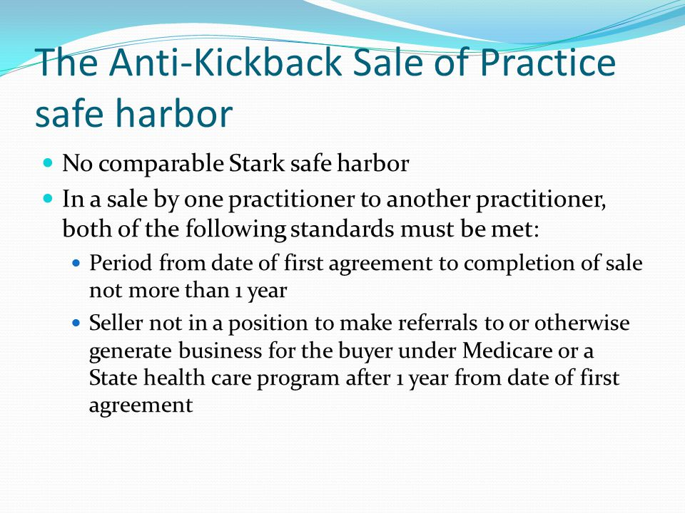 The Anti-Kickback Sale of Practice safe harbor No comparable Stark safe harbor In a sale by one practitioner to another practitioner, both of the foll
