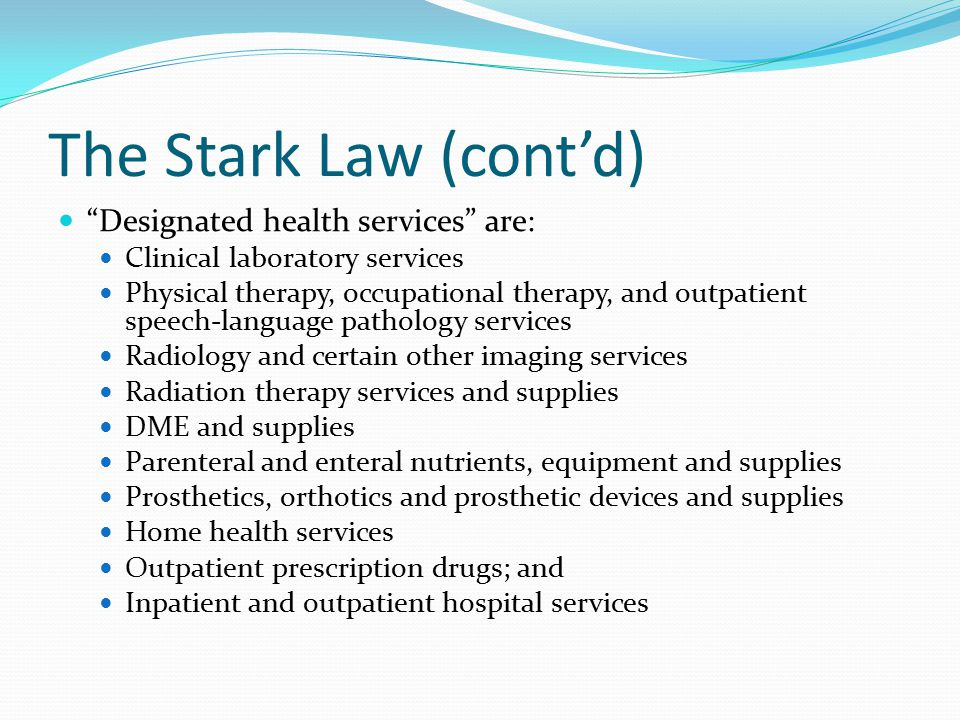 """The Stark Law (cont'd) """"Designated health services"""" are: Clinical laboratory services Physical therapy, occupational therapy, and outpatient speech-la"""