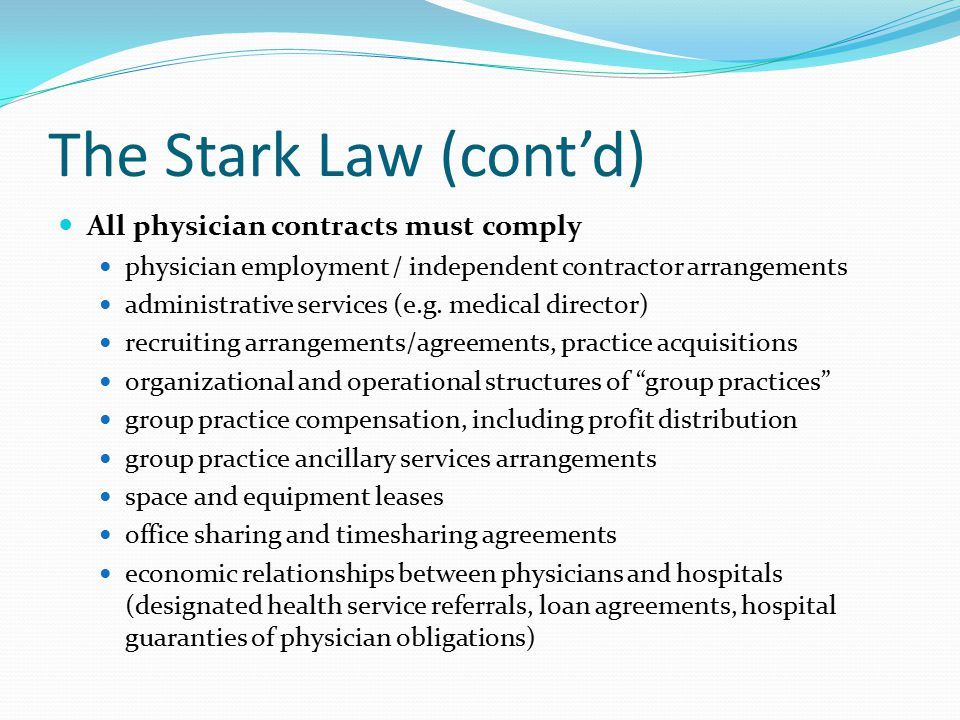 The Stark Law (cont'd) All physician contracts must comply physician employment / independent contractor arrangements administrative services (e.g. me