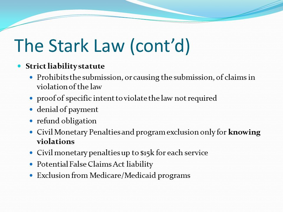 The Stark Law (cont'd) Strict liability statute Prohibits the submission, or causing the submission, of claims in violation of the law proof of specif