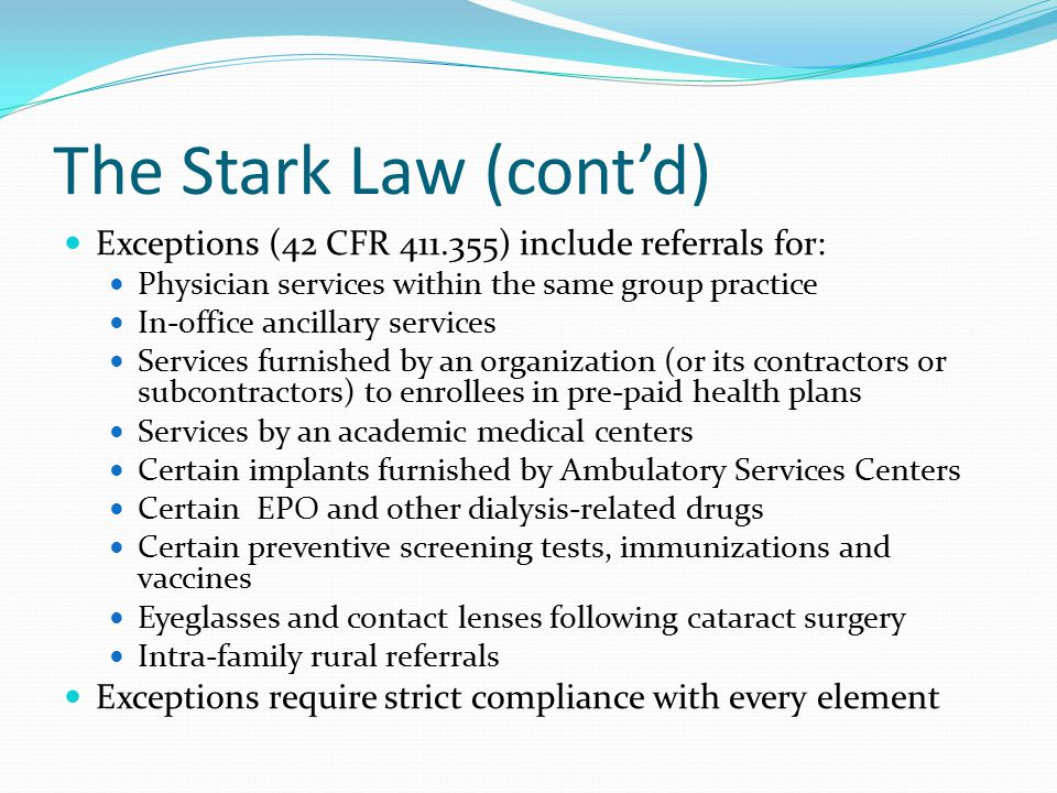 The Stark Law (cont'd) Exceptions (42 CFR 411.355) include referrals for: Physician services within the same group practice In-office ancillary servic