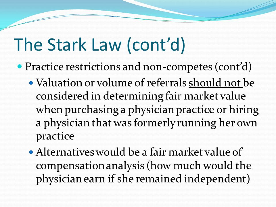 The Stark Law (cont'd) Practice restrictions and non-competes (cont'd) Valuation or volume of referrals should not be considered in determining fair m