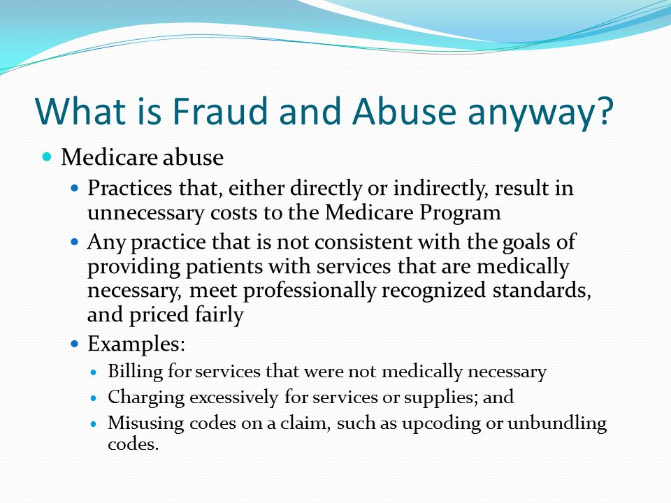 What is Fraud and Abuse anyway? Medicare abuse Practices that, either directly or indirectly, result in unnecessary costs to the Medicare Program Any