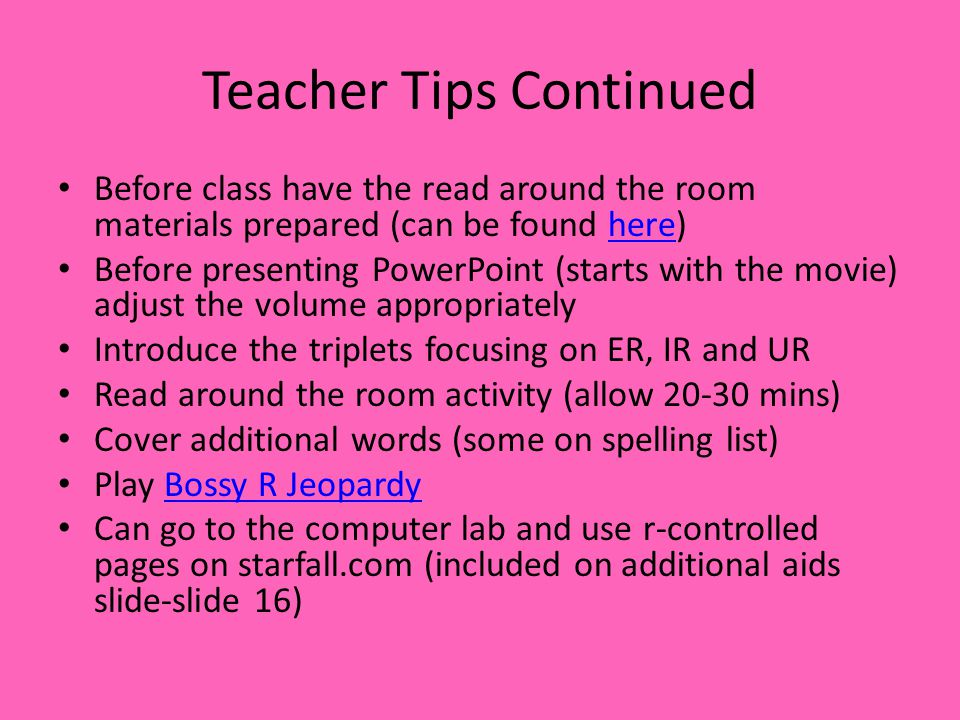 Teacher Tips Continued Before class have the read around the room materials prepared (can be found here)here Before presenting PowerPoint (starts with the movie) adjust the volume appropriately Introduce the triplets focusing on ER, IR and UR Read around the room activity (allow 20-30 mins) Cover additional words (some on spelling list) Play Bossy R JeopardyBossy R Jeopardy Can go to the computer lab and use r-controlled pages on starfall.com (included on additional aids slide-slide 16)