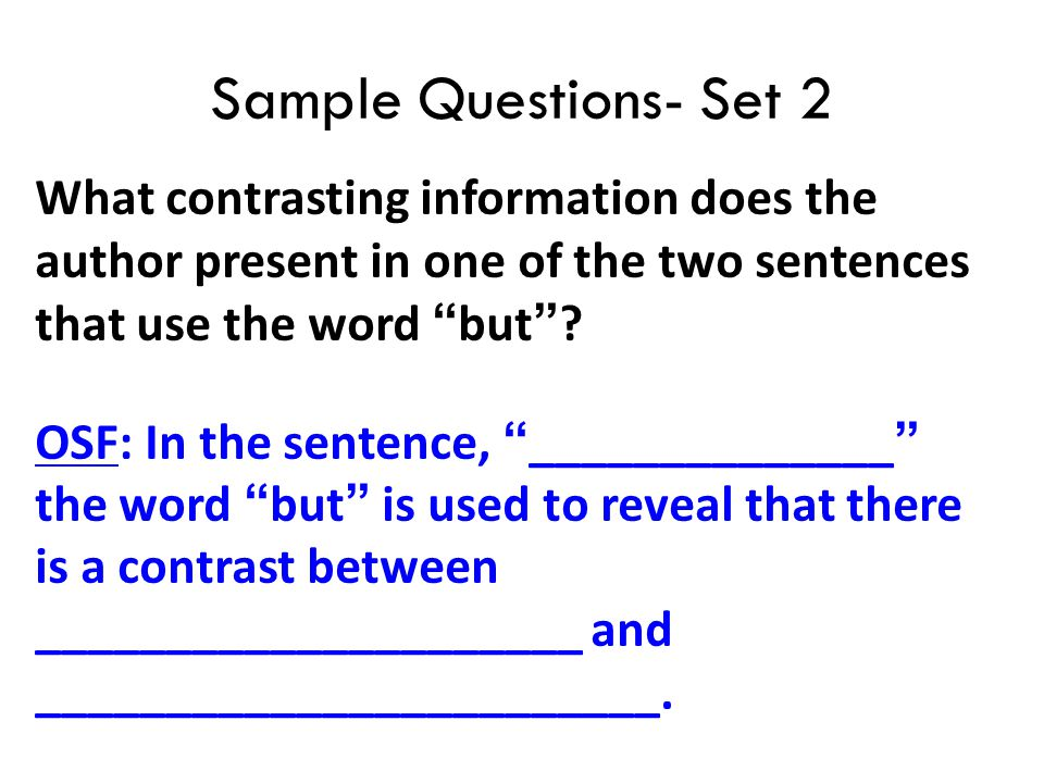 "Sample Questions- Set 2 What contrasting information does the author present in one of the two sentences that use the word ""but""? OSF: In the sentence"