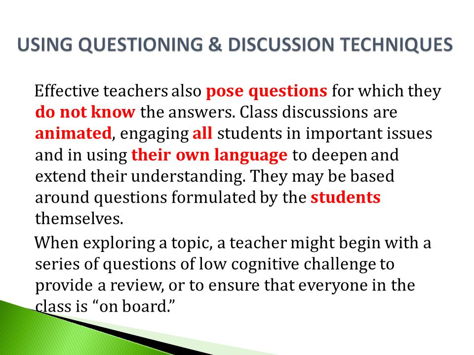 Effective teachers also pose questions for which they do not know the answers. Class discussions are animated, engaging all students in important issu