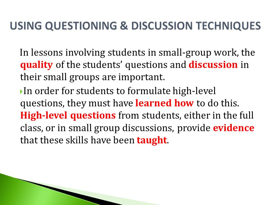 In lessons involving students in small-group work, the quality of the students' questions and discussion in their small groups are important.  In ord