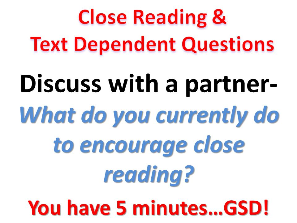 What do you currently do to encourage close reading? Discuss with a partner- What do you currently do to encourage close reading? You have 5 minutes…G