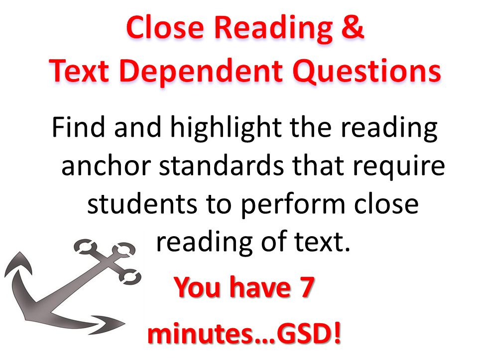 Find and highlight the reading anchor standards that require students to perform close reading of text. You have 7 minutes…GSD!