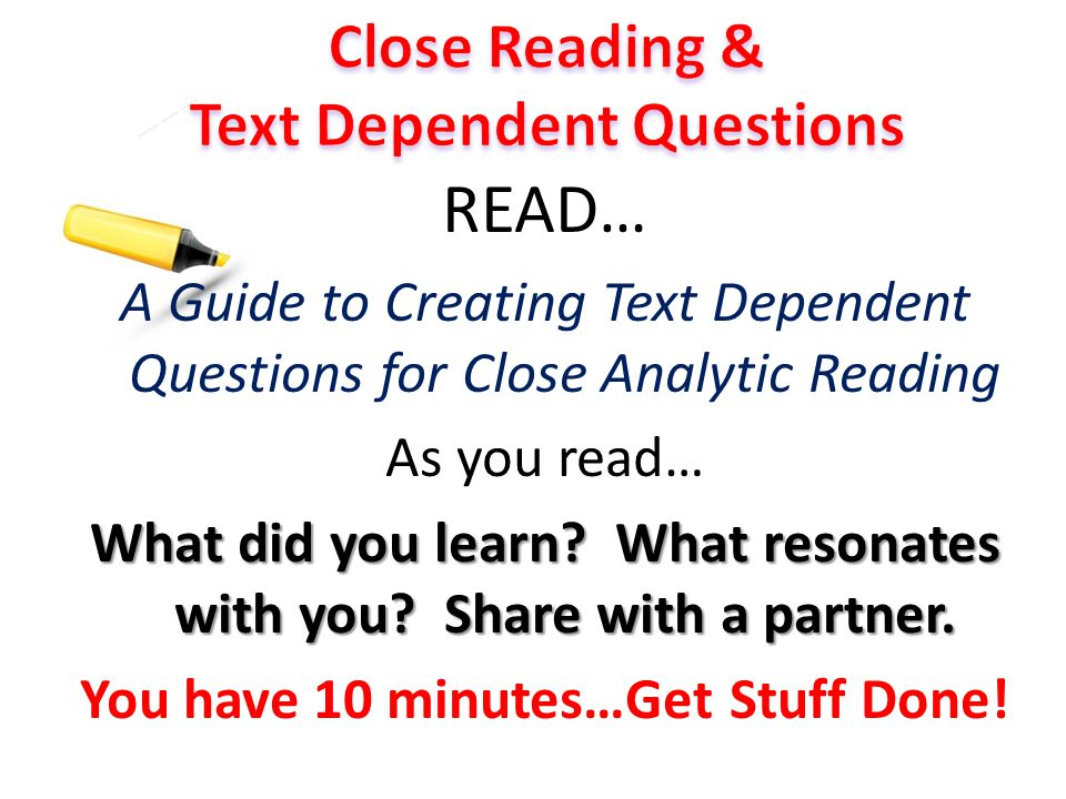 READ… A Guide to Creating Text Dependent Questions for Close Analytic Reading As you read… What did you learn? What resonates with you? Share with a p
