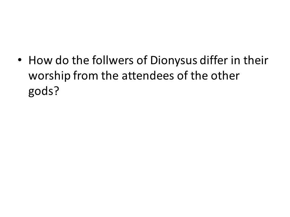How do the follwers of Dionysus differ in their worship from the attendees of the other gods?