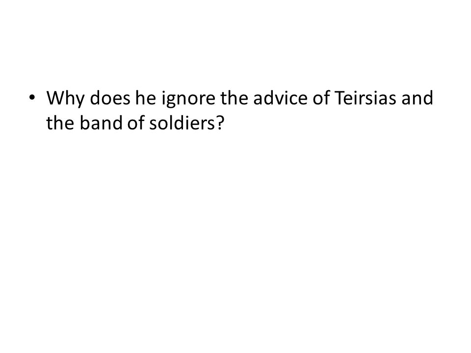 Why does he ignore the advice of Teirsias and the band of soldiers?