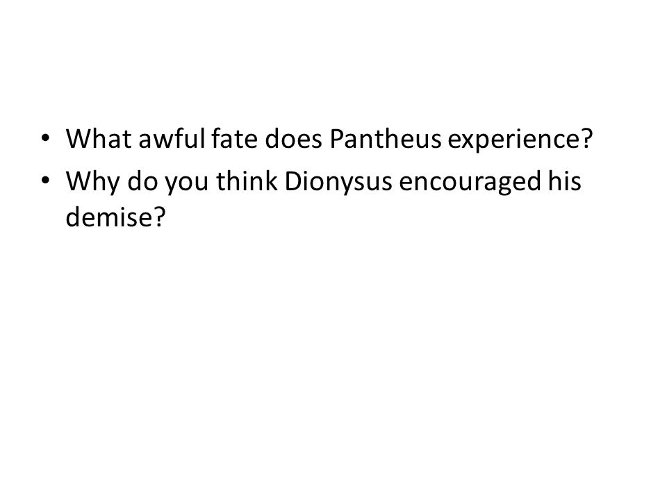 What awful fate does Pantheus experience? Why do you think Dionysus encouraged his demise?