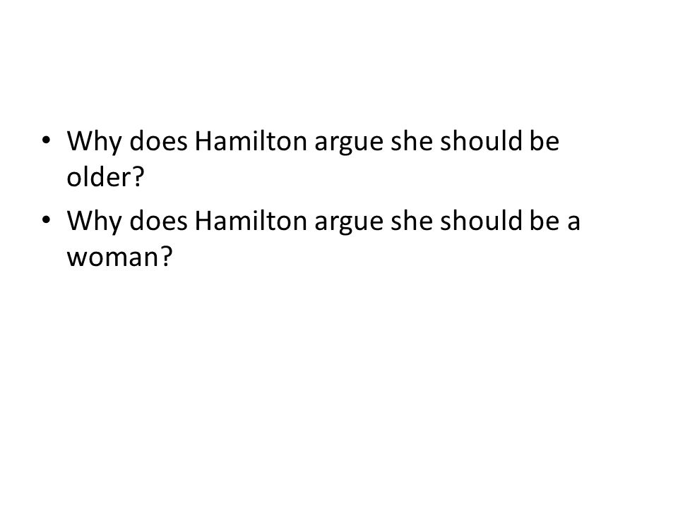 Why does Hamilton argue she should be older? Why does Hamilton argue she should be a woman?