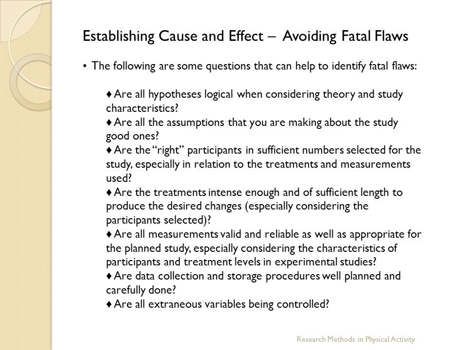 Research Methods in Physical Activity Establishing Cause and Effect – Avoiding Fatal Flaws The following are some questions that can help to identify