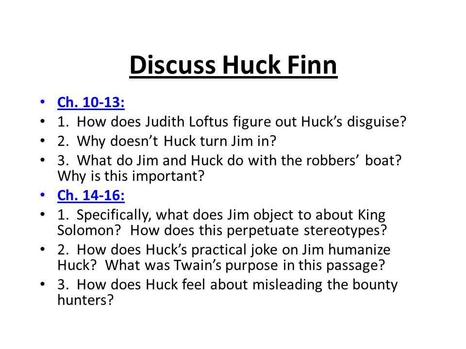 Discuss Huck Finn Ch. 10-13: 1. How does Judith Loftus figure out Huck's disguise? 2. Why doesn't Huck turn Jim in? 3. What do Jim and Huck do with th