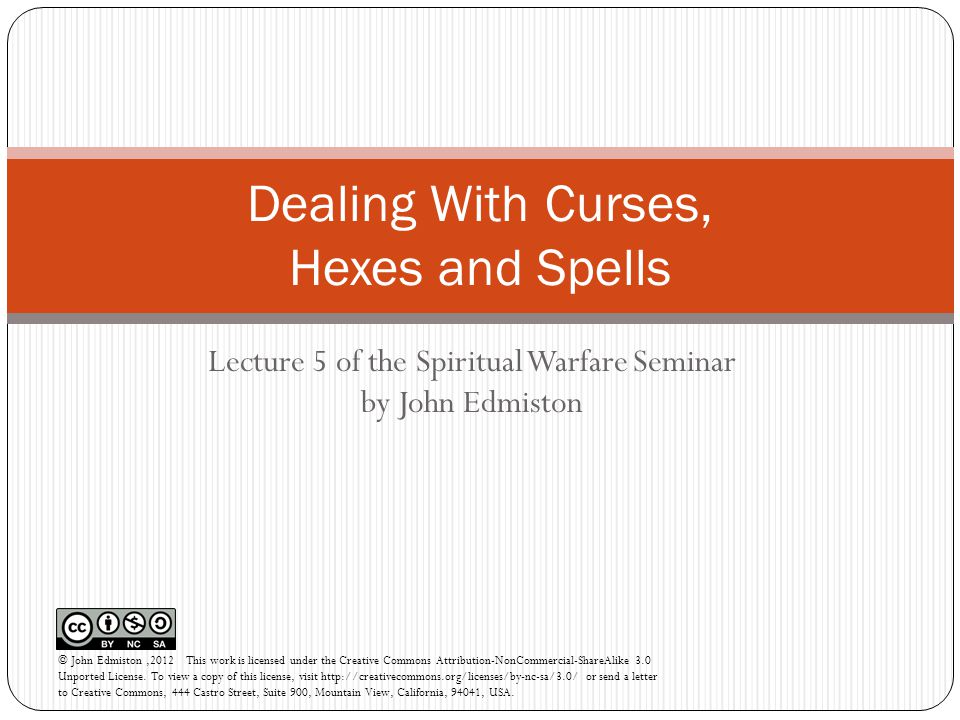 Lecture 5 of the Spiritual Warfare Seminar by John Edmiston Dealing With Curses, Hexes and Spells © John Edmiston,2012 This work is licensed under the