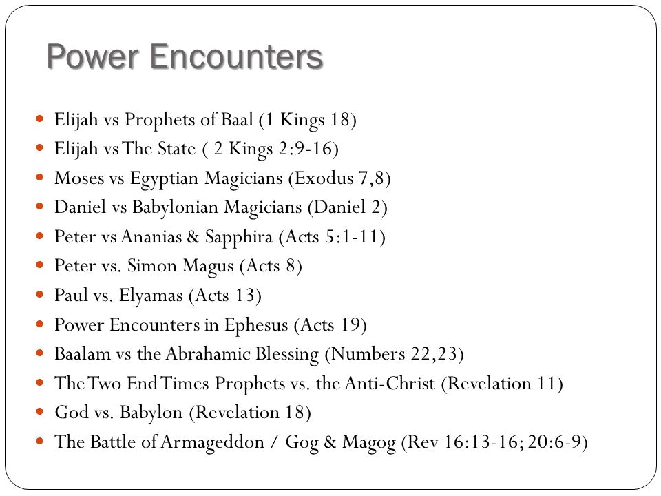 Power Encounters Elijah vs Prophets of Baal (1 Kings 18) Elijah vs The State ( 2 Kings 2:9-16) Moses vs Egyptian Magicians (Exodus 7,8) Daniel vs Babylonian Magicians (Daniel 2) Peter vs Ananias & Sapphira (Acts 5:1-11) Peter vs.
