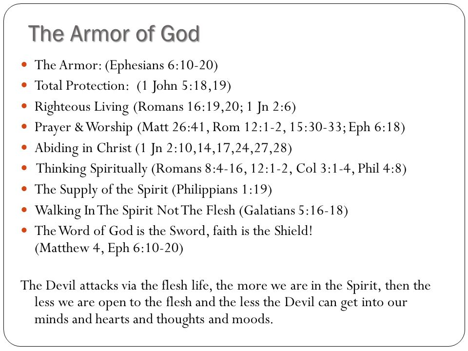 The Armor of God The Armor: (Ephesians 6:10-20) Total Protection: (1 John 5:18,19) Righteous Living (Romans 16:19,20; 1 Jn 2:6) Prayer & Worship (Matt