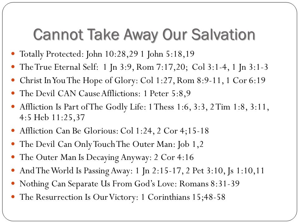 Cannot Take Away Our Salvation Totally Protected: John 10:28,29 1 John 5:18,19 The True Eternal Self: 1 Jn 3:9, Rom 7:17,20; Col 3:1-4, 1 Jn 3:1-3 Christ In You The Hope of Glory: Col 1:27, Rom 8:9-11, 1 Cor 6:19 The Devil CAN Cause Afflictions: 1 Peter 5:8,9 Affliction Is Part of The Godly Life: 1 Thess 1:6, 3:3, 2 Tim 1:8, 3:11, 4:5 Heb 11:25,37 Affliction Can Be Glorious: Col 1:24, 2 Cor 4;15-18 The Devil Can Only Touch The Outer Man: Job 1,2 The Outer Man Is Decaying Anyway: 2 Cor 4:16 And The World Is Passing Away: 1 Jn 2:15-17, 2 Pet 3:10, Js 1:10,11 Nothing Can Separate Us From God's Love: Romans 8:31-39 The Resurrection Is Our Victory: 1 Corinthians 15;48-58