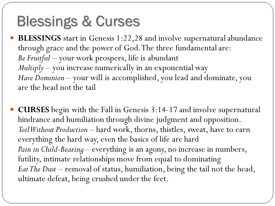Blessings & Curses BLESSINGS start in Genesis 1:22,28 and involve supernatural abundance through grace and the power of God. The three fundamental are