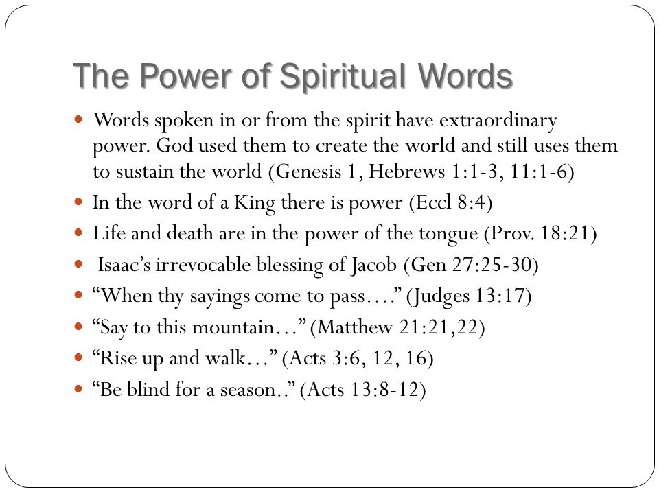The Power of Spiritual Words Words spoken in or from the spirit have extraordinary power. God used them to create the world and still uses them to sus