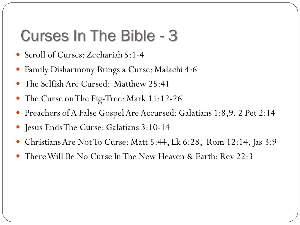 Curses In The Bible - 3 Scroll of Curses: Zechariah 5:1-4 Family Disharmony Brings a Curse: Malachi 4:6 The Selfish Are Cursed: Matthew 25:41 The Curs