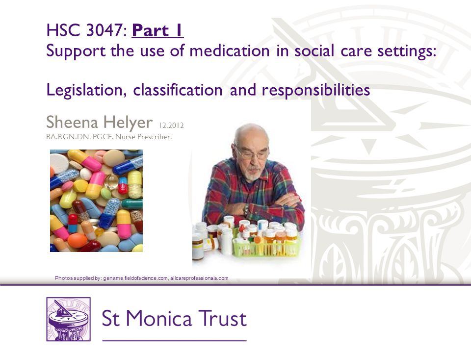 HSC 3047: Part 1 Support the use of medication in social care settings: Legislation, classification and responsibilities Sheena Helyer 12.2012 BA.RGN.DN.