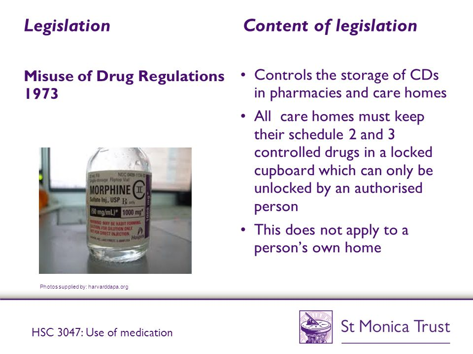 Legislation Content of legislation Misuse of Drug Regulations 1973 Controls the storage of CDs in pharmacies and care homes All care homes must keep their schedule 2 and 3 controlled drugs in a locked cupboard which can only be unlocked by an authorised person This does not apply to a person's own home Photos supplied by: harvarddapa.org HSC 3047: Use of medication