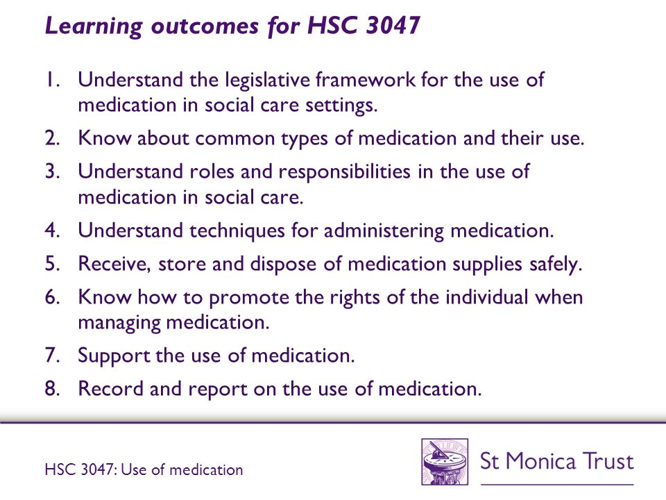 Learning outcomes for HSC 3047 1.Understand the legislative framework for the use of medication in social care settings.