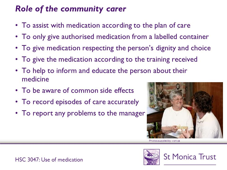 Role of the community carer To assist with medication according to the plan of care To only give authorised medication from a labelled container To give medication respecting the person's dignity and choice To give the medication according to the training received To help to inform and educate the person about their medicine To be aware of common side effects To record episodes of care accurately To report any problems to the manager HSC 3047: Use of medication Photos supplied by: von.ca