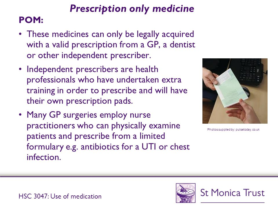Prescription only medicine POM: These medicines can only be legally acquired with a valid prescription from a GP, a dentist or other independent prescriber.