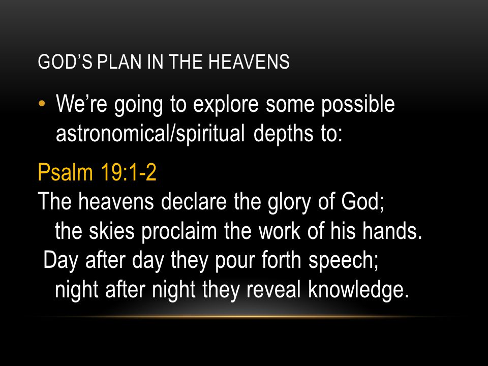 We're going to explore some possible astronomical/spiritual depths to: Psalm 19:1-2 The heavens declare the glory of God; the skies proclaim the work of his hands.