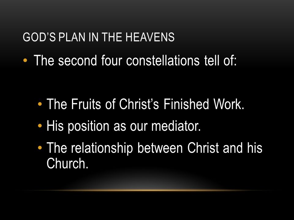 GOD'S PLAN IN THE HEAVENS The second four constellations tell of: The Fruits of Christ's Finished Work. His position as our mediator. The relationship