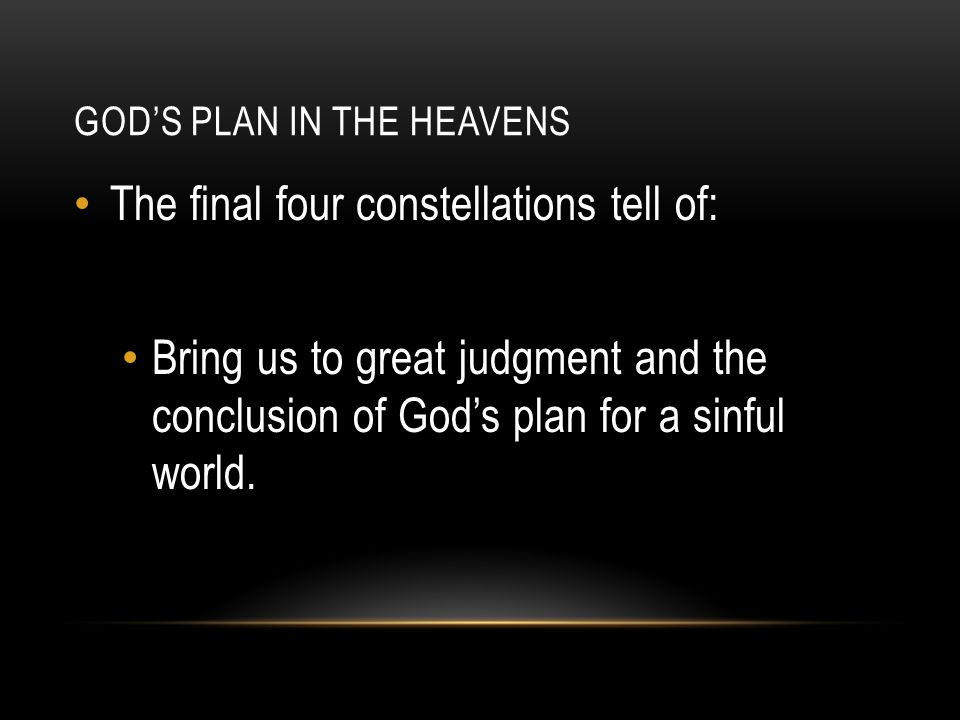 GOD'S PLAN IN THE HEAVENS The final four constellations tell of: Bring us to great judgment and the conclusion of God's plan for a sinful world.