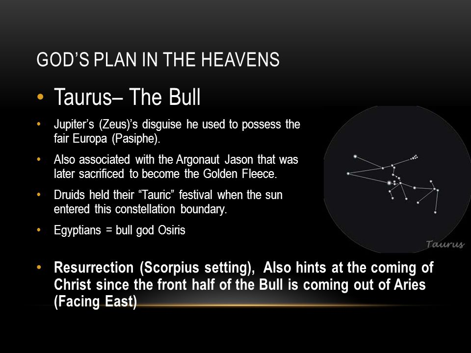 GOD'S PLAN IN THE HEAVENS Taurus– The Bull Jupiter's (Zeus)'s disguise he used to possess the fair Europa (Pasiphe). Also associated with the Argonaut
