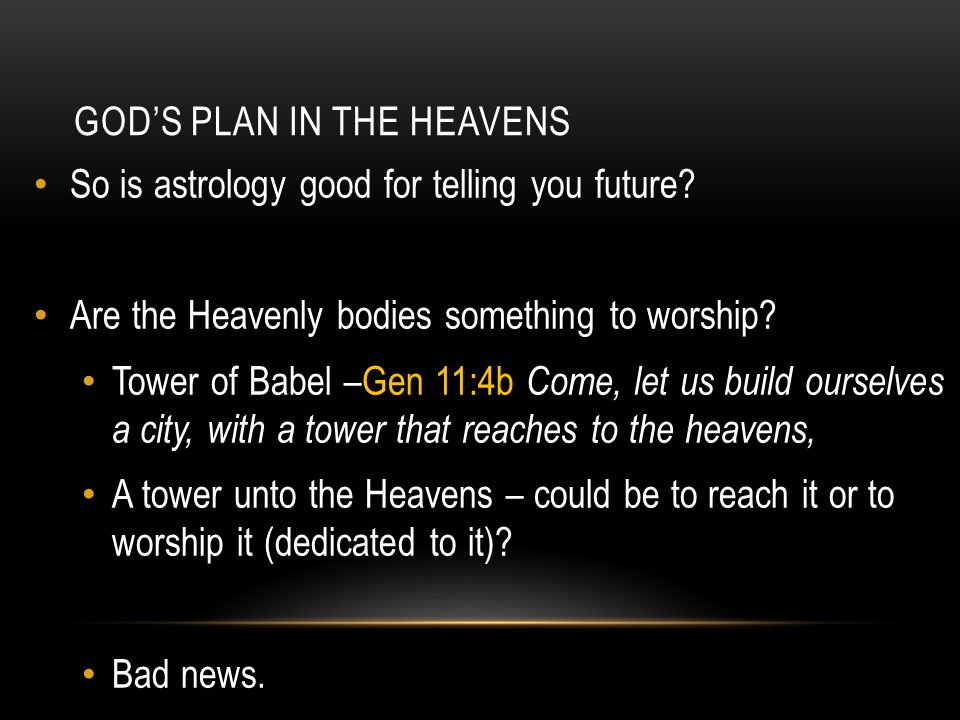 GOD'S PLAN IN THE HEAVENS So is astrology good for telling you future? Are the Heavenly bodies something to worship? Tower of Babel –Gen 11:4b Come, l