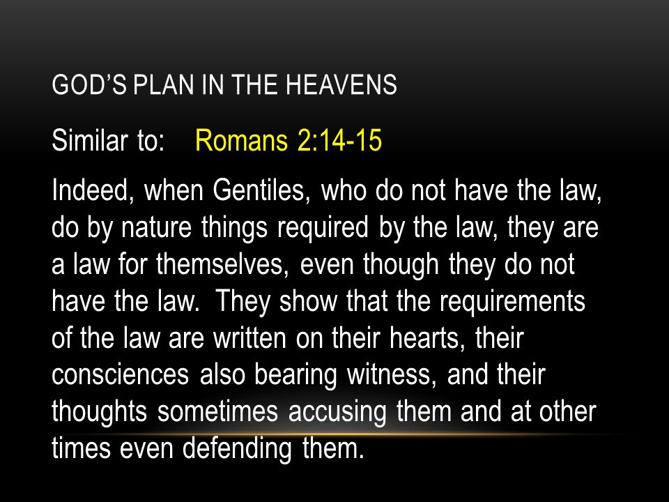 GOD'S PLAN IN THE HEAVENS Similar to: Romans 2:14-15 Indeed, when Gentiles, who do not have the law, do by nature things required by the law, they are a law for themselves, even though they do not have the law.