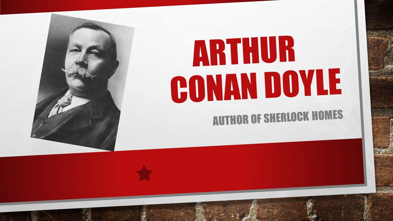 ARTHUR CONAN DOYLE AUTHOR OF SHERLOCK HOMES