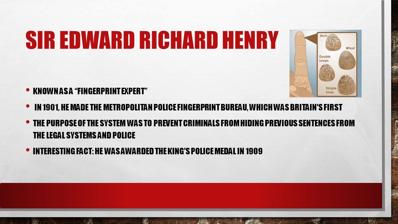 "SIR EDWARD RICHARD HENRY KNOWN AS A ""FINGERPRINT EXPERT"" IN 1901, HE MADE THE METROPOLITAN POLICE FINGERPRINT BUREAU, WHICH WAS BRITAIN'S FIRST THE PU"